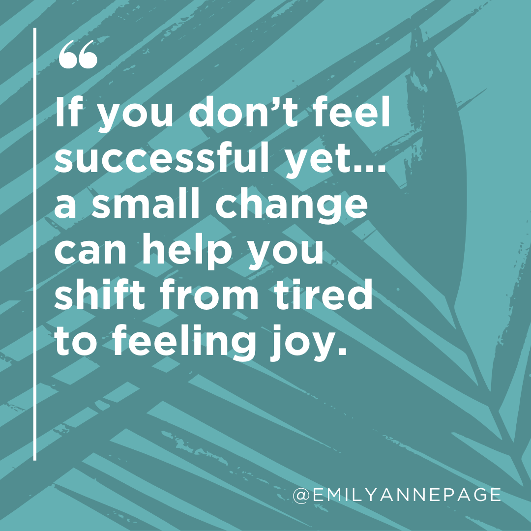 If you don't feel successful yet... a small change can help you shift from tired to feeling joy.