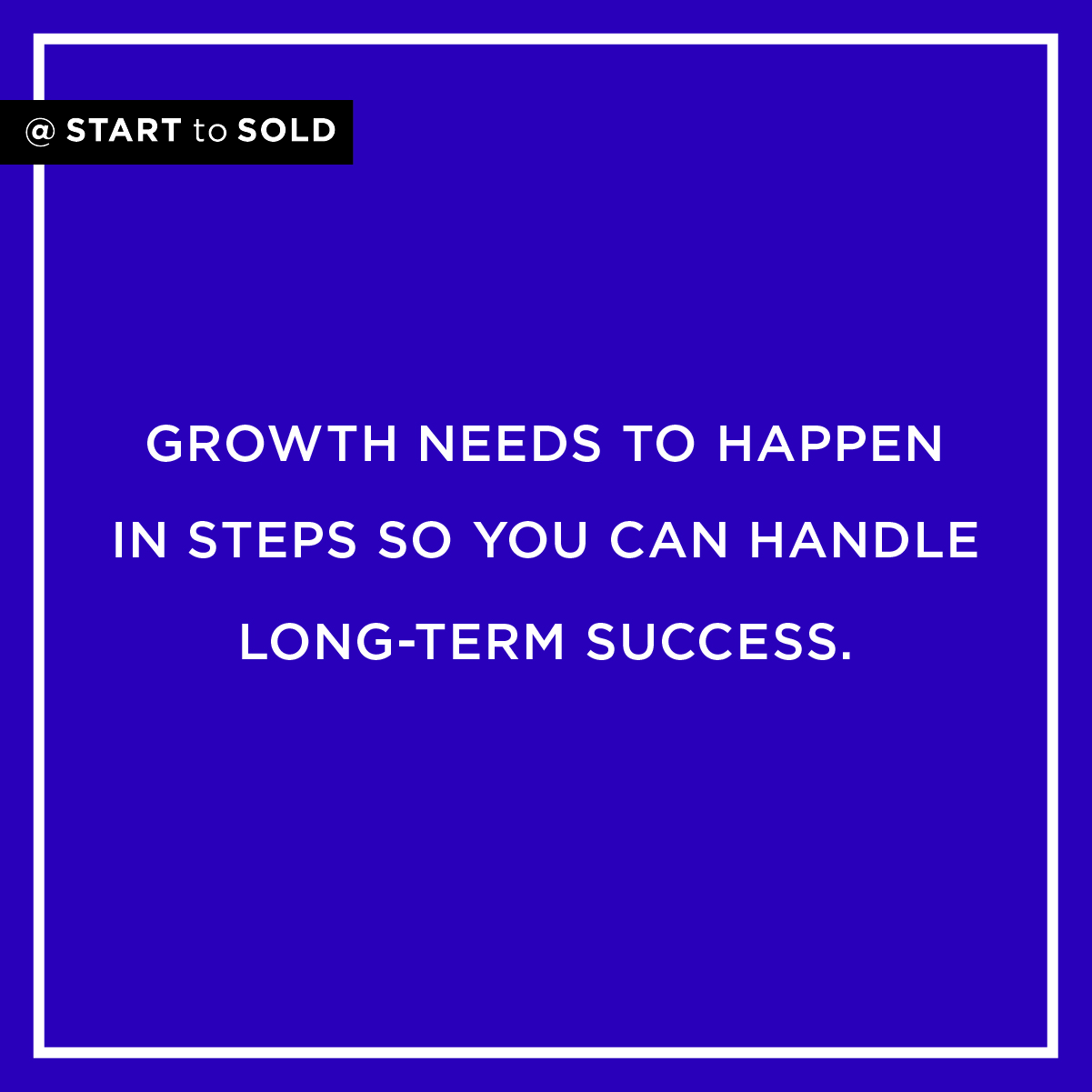 Your business growth needs to happen in small steps in order for you to handle the long term success.
