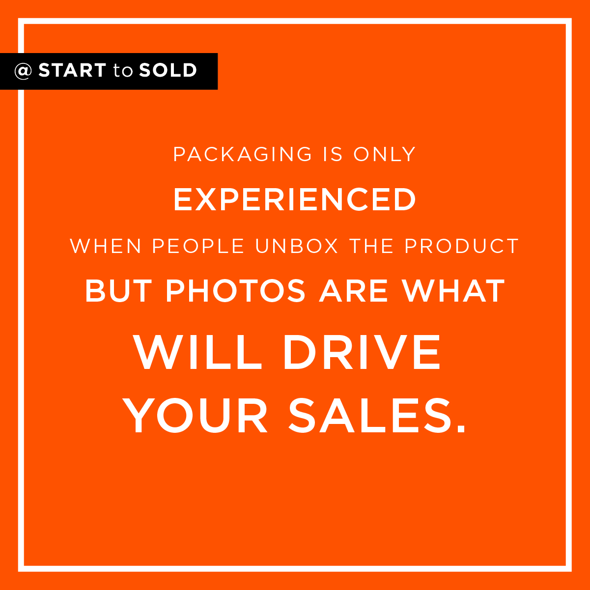 Packaging on a product is an experience that lasts for just a few minutes. Pictures are what will drive your sales.