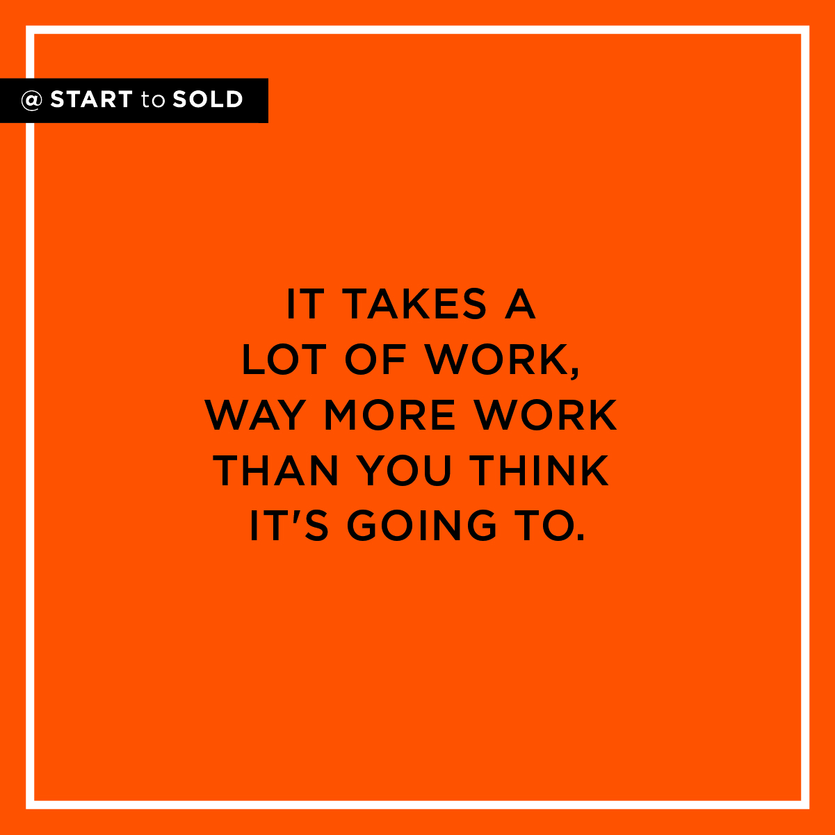 It takes a lot of work, way more work than you think it's going to to get your business & life going