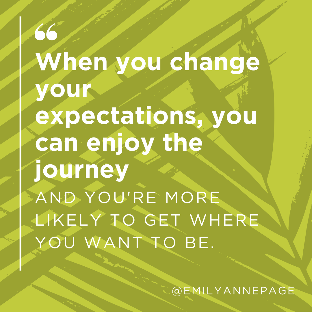 When you change your expectations, you can enjoy the journey and you're more likely to get where you want to be